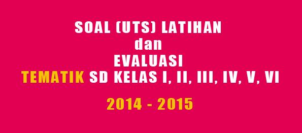 SOAL (UTS) LATIHAN dan EVALUASI TEMATIK SD KELAS I, II, III, IV, V, VI