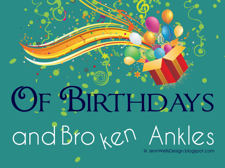 Of Birthdays and Broken Ankles | Business, Life & Design