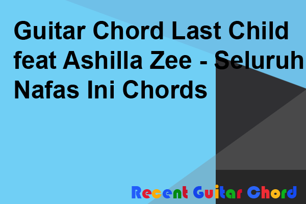 Guitar Chord Last Child feat Ashilla Zee - Seluruh Nafas Ini Chords