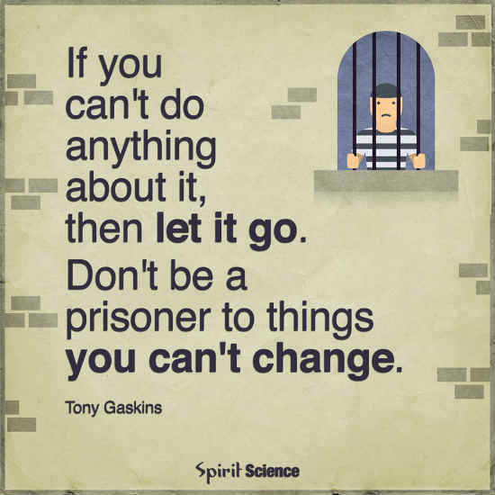 Let go, Don\'t be a prisoner to things you can\'t change ...