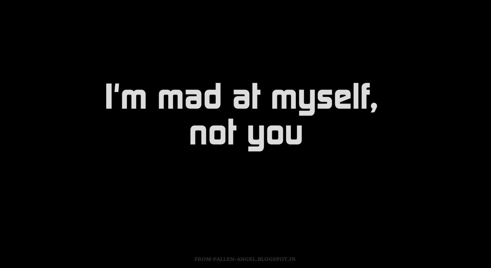 I'm mad at myself, not you