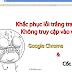Khắc phục lỗi trắng trang - không truy cập được web của Google Chrome & Cốc Cốc