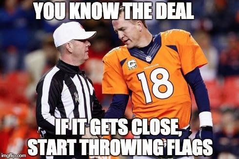you know the deal if it gets close, start throwing flags