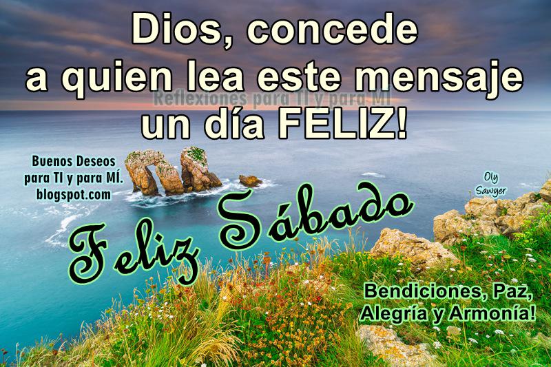 Dios, concede a quien lea este mensaje un día FELIZ !  Bendiciones, Paz, Alegría y Armonía! FELIZ SÁBADO !