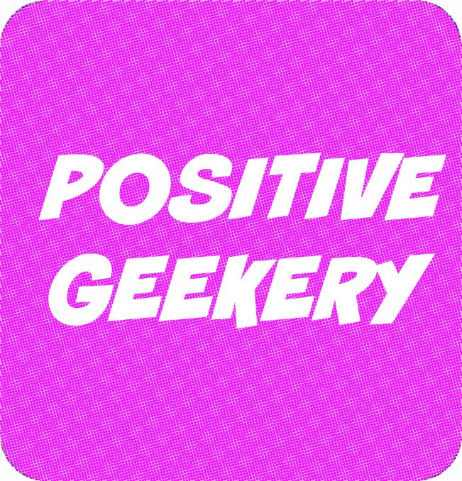 Championing Positive Geekery