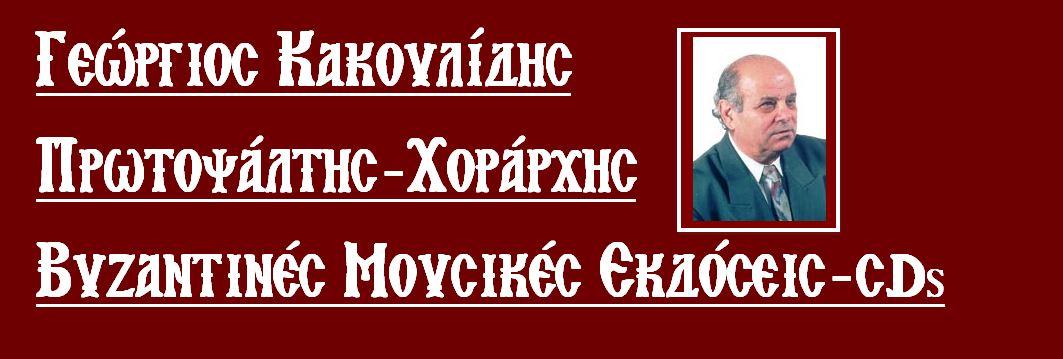 ΓΕΩΡΓΙΟΣ ΚΑΚΟΥΛΙΔΗΣ  ΠΡΩΤΟΨΑΛΤΗΣ-ΧΟΡΑΡΧΗΣ
