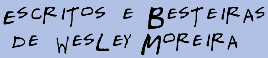 Escritos e Besteiras de Wesley Moreira