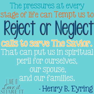 The pressures at every stage of life can tempt us to reject or neglect calls to serve the Savior. That can put us in spiritual peril for ourselves, our spouse, and our families. - Henry B. Eyring