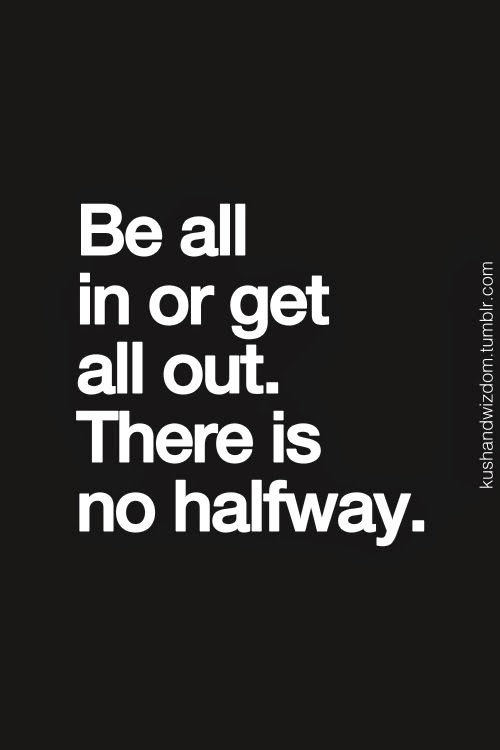 Be all in or be all out . . .