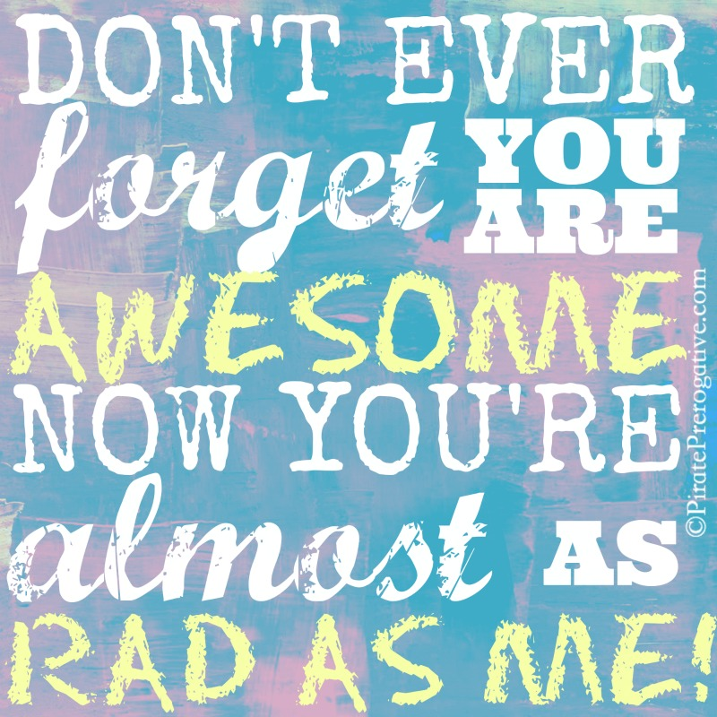 Don't Ever Forget You Are Awesome. Now You're Almost as Rad as Me!