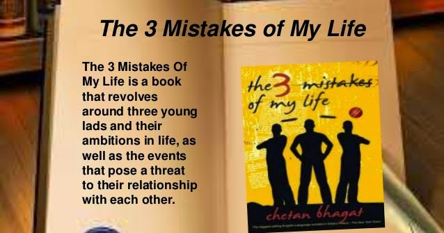 3 mistakes of my life essay His third creation the 3 mistakes of my life: a story about business, cricket and religion discusses the religious and political discrepancies and other cultural devastations such as celebration of pre-marital sex, marital infidelity, youth's fickle mindedness that are prevailed in the modernised india it focuses on the various aspects of.