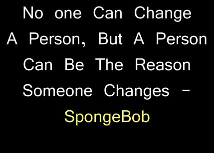 No One Can Change A Person, But A Person Can Be The Reason Some One Changes - SpongeBob