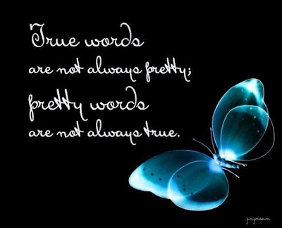 True words are not always pretty, pretty words are not always true.