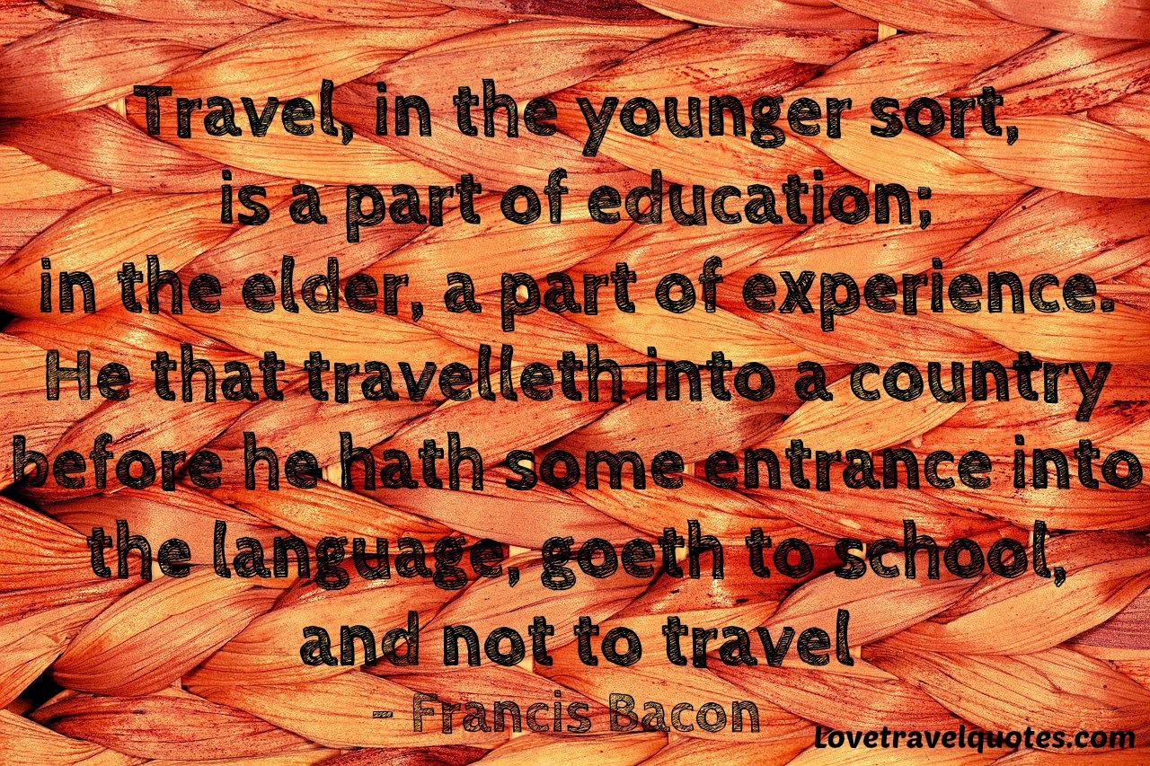 travel in the younger sort is a part of education in the elder a part of experience