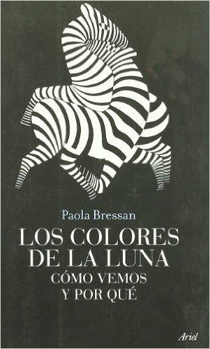 LOS COLORES DE LA LUNA: CÓMO VEMOS Y POR QUÉ-- Paola Bressan - Editorial Ariel.