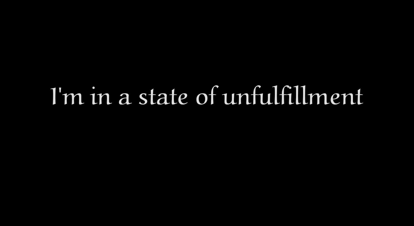 http://1.bp.blogspot.com/-CvJhP0O49zQ/UzqzGZ8vtyI/AAAAAAAACCg/2Y8NkDfdlu0/s1600/I'm+in+a+state+of+unfulfillment.jpg