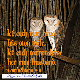 Let each man have his own wife. Let each woman have her own husband. 1 Corinthians 7:2