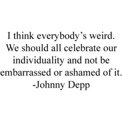 I Think Everybody's Weird - We Should All Celebrate Our Individuality And Not Be Embarrassed Or Ashamed Of It - Johnny Depp