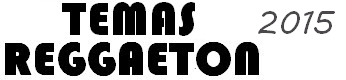 ULTIMOS TEMAS DE REGGAETON 2015