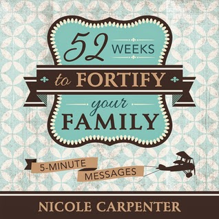 52 Weeks to Fortify Your Family: 5-Minute Messages by Nicole Carpenter