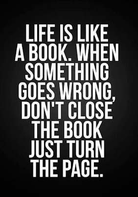 Life is like a book.when something goes wrong, don't close the book just turn the page.