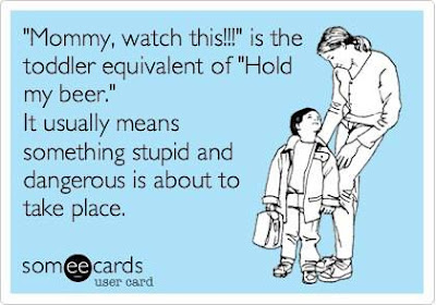 Mommy, watch this! is the toddler equivalent of hold my beer. It usually means something stupid and dangerous is about to take place.