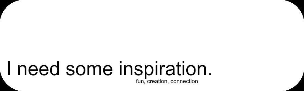 I need some inspiration