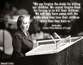 """We can forgive the Arabs for killing our children.  We cannot forgive them for forcing us to kill their children.  We will only have peace with the Arabs when they love their children more than they hate us."" —Golda Meir, former Prime Minister of Israel"