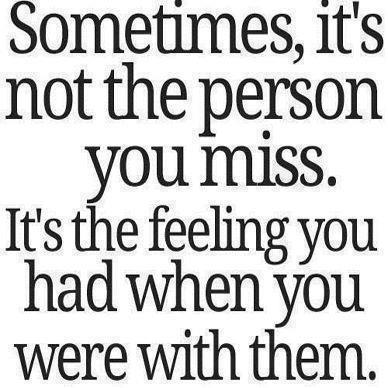 Sometimes it's not the person you miss. It's the feeling you had when you were with them.