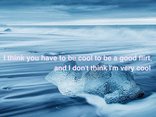 I think you have to be cool to be a good flirt, and I don't think I'm very cool