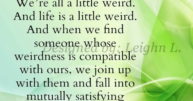 We're All A Little Weird. And Life Is A Little Weird