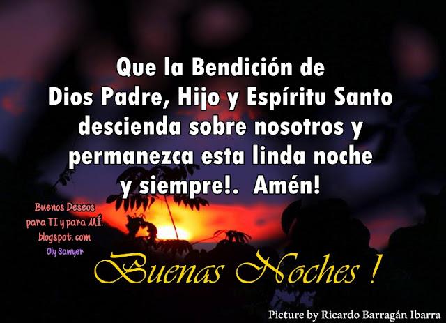 Que la Bendición de Dios Padre,  Hijo y Espíritu Santo descienda sobre nosotros  y permanezca esta linda noche y siempre!  Amén!