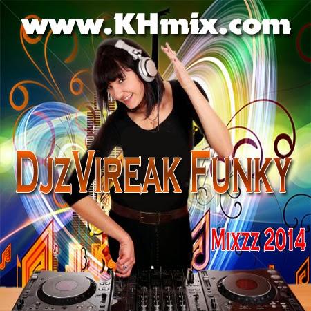 Djz Vireak Funky Mixzz 2014 | Khmer Mix 2014