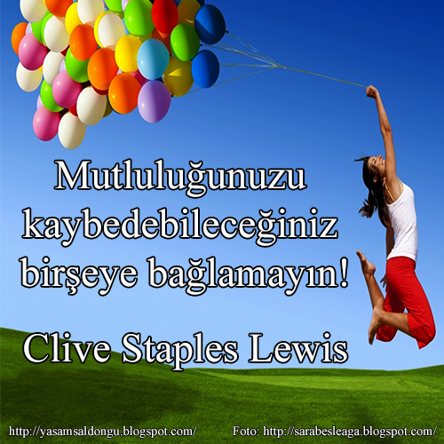 Mutluluğunuzu kaybedebileceğiniz birşeye bağlamayın! Clive Staples Lewis C.S. Lewis Türkçe Çeviri İngilizce Özlü Sözler Don't let your happiness depend on something you may loose.