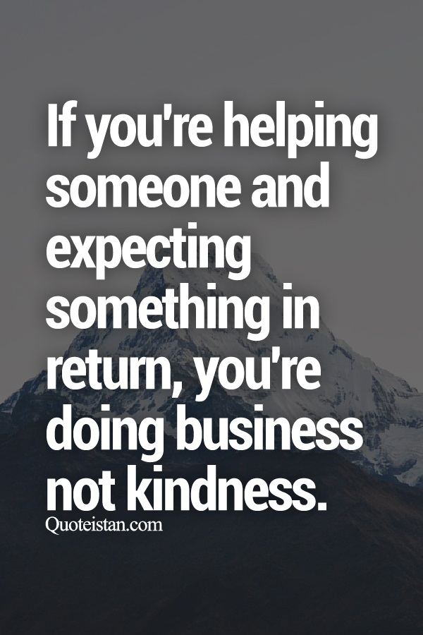 If you\'re helping someone and expecting something in return, you ...