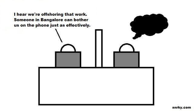 I hear we're offshoring that work. Someone in Bangalore can bother us on the phone just as effectively.