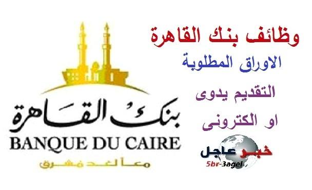 وظائف بنك القاهرة اليوم وننشر الاوراق المطلوبة والتقديم يدوى او الكترونى