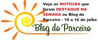 Veja as NOTÍCIAS que foram DESTAQUE NA SEMANA no Blog do Parceiro - 03 a 09 de julho