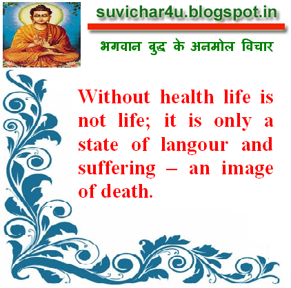 Without health life is not life; it is only a state of langour and suffering – an image of death.