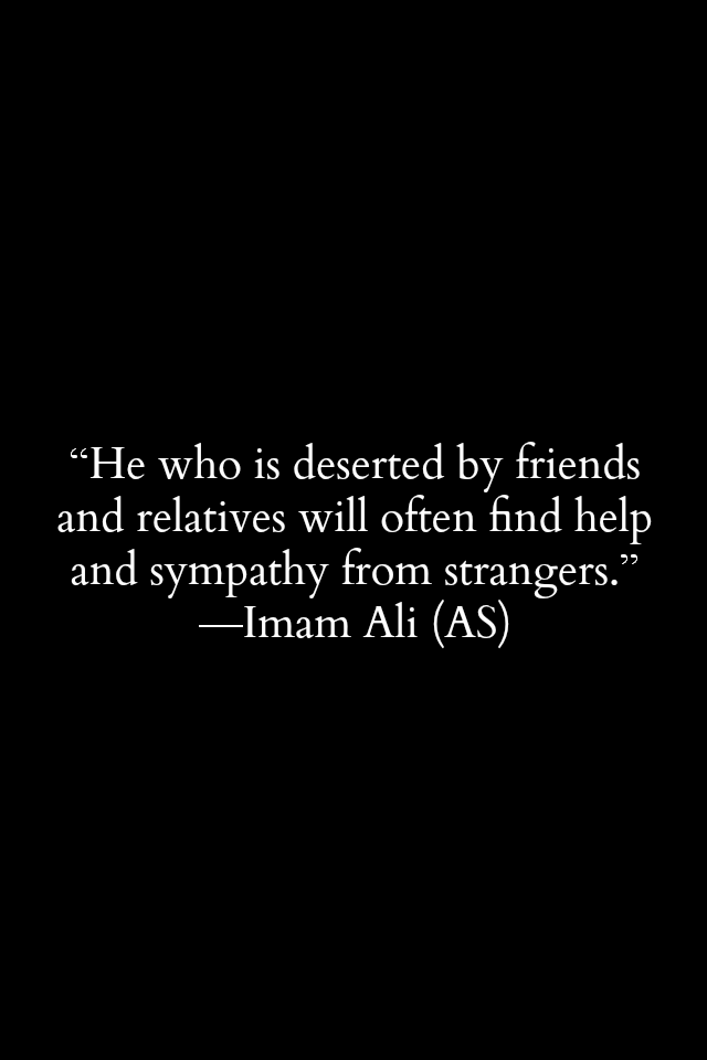 He who is deserted by friends and relatives will often find help and sympathy from strangers. -Imam Ali (a.s)