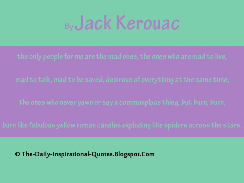 the only people for me are the mad ones, the ones who are mad to live, mad to talk, mad to be saved, desirous of everything at the same time, the ones who never yawn or say a commonplace thing, but burn, burn, burn like fabulous yellow roman candles exploding like spiders across the stars. - Jack Kerouac