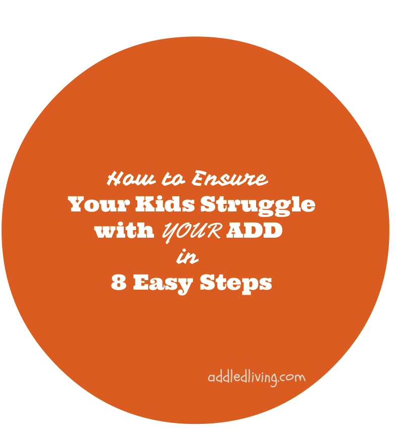 how-to-ensure-your-kids-struggle-with-your-ADD-in-8-easy-steps