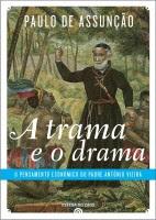 «A TRAMA E O DRAMA - O PENSAMENTO ECONÓMICO DO PADRE ANTÓNIO VIEIRA» de Paulo de Assunção