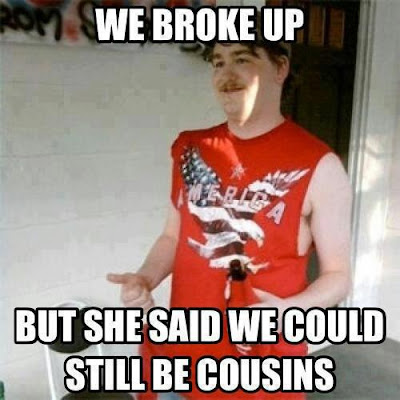 Redneck says, we broke up , but she said we could still be cousins.