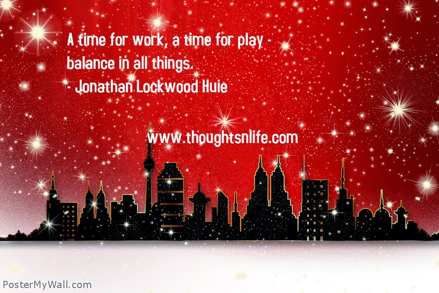 Thoughtsnlife.com : A time for work, a time for play - balance in all things. - Jonathan Lockwood Huie