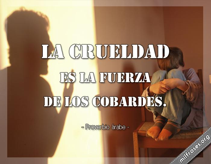 La crueldad es la fuerza de los cobardes. proverbio árabe frases, refranes, dichos, pensamientos y reflexiones