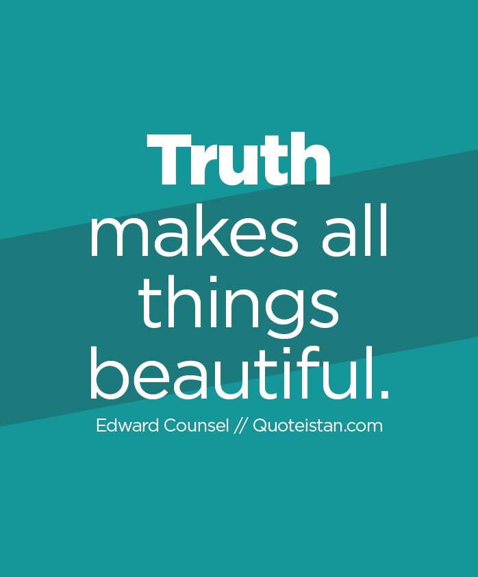 Truth makes all things beautiful.