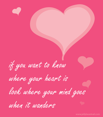 If you want to know where your heart is look where your mind goes when it wanders quote