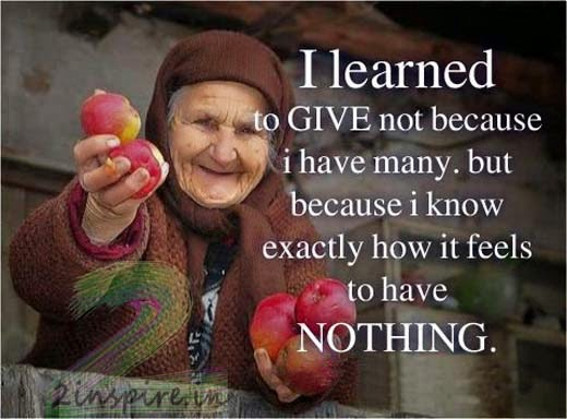 I learned to GIVE not because I have many but because I know exactly how it feels to have Nothing.