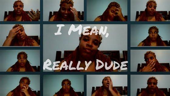 I Mean, Really Dude